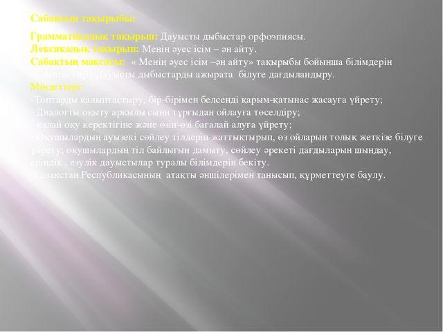 Сабақтың тақырыбы: Грамматикалық тақырып: Дауысты дыбыстар орфоэпиясы. Лексик...