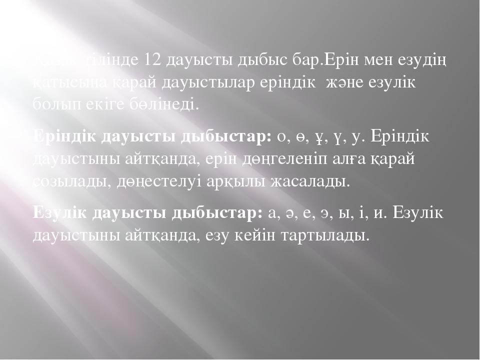 Қазақ тілінде 12 дауысты дыбыс бар.Ерін мен езудің қатысына қарай дауыстылар...