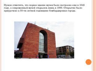 Нужно отметить, что первое здание музея было построено еще в 1945 году, а сов