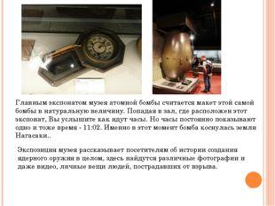 Главным экспонатом музея атомной бомбы считаетсямакет этой самой бомбы в нат
