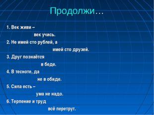 Продолжи… 1. Век живи – век учись. 2. Не имей сто рублей, а имей сто друзей.