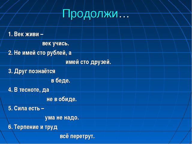 Продолжи… 1. Век живи – век учись. 2. Не имей сто рублей, а имей сто друзей....