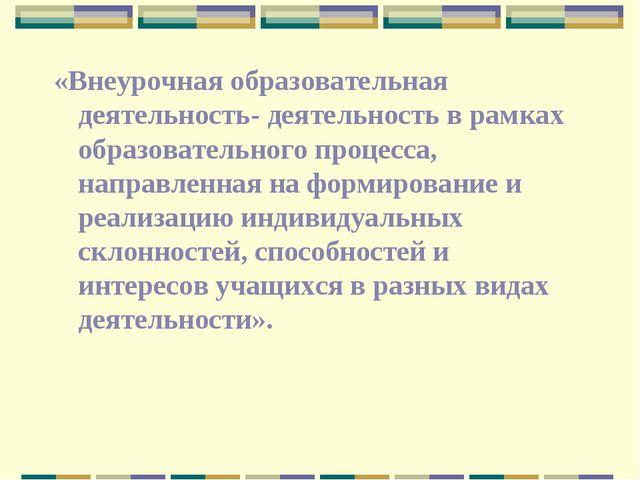 «Внеурочная образовательная деятельность- деятельность в рамках образовательн...