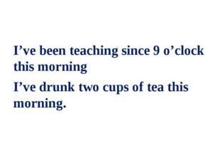 I've been teaching since 9 o'clock this morning I've drunk two cups of tea t