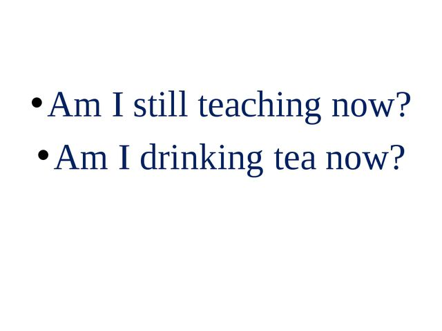 Am I still teaching now? Am I drinking tea now?