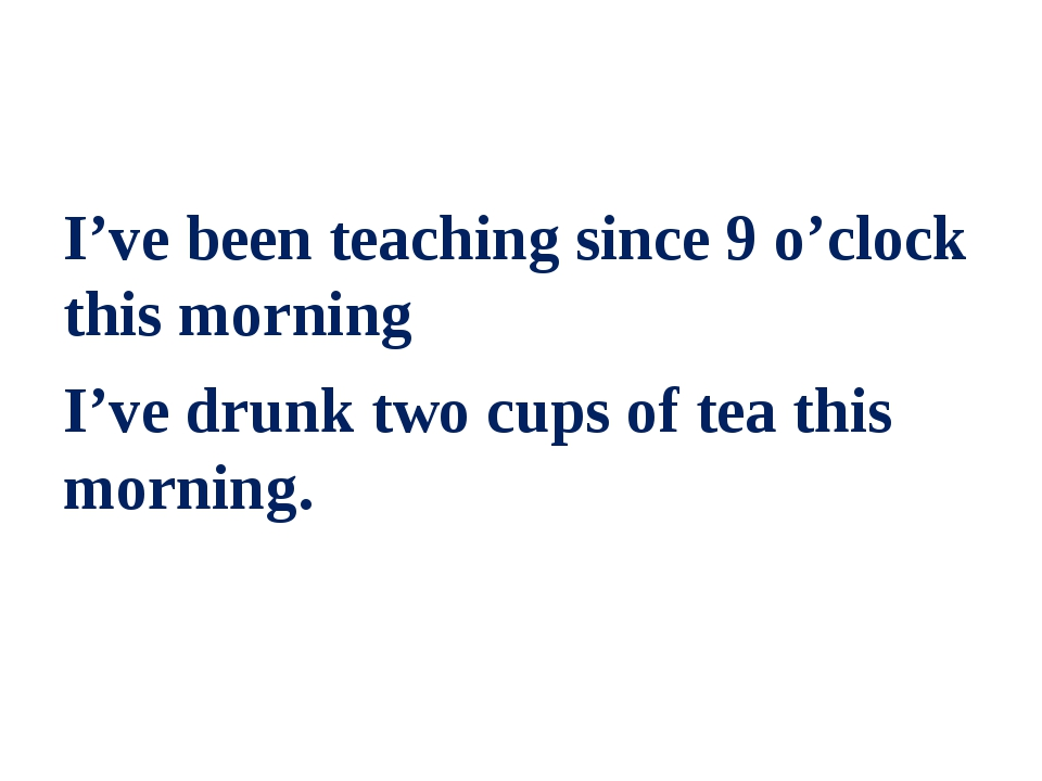 I've been teaching since 9 o'clock this morning I've drunk two cups of tea t...
