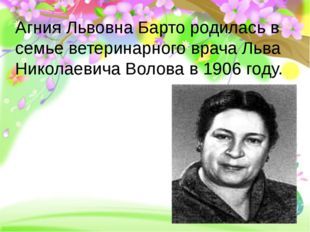 Агния Львовна Барто родилась в семье ветеринарного врача Льва Николаевича Во