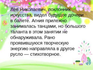 Лев Николаевич, поклонник искусства, видел будущее дочери в балете. Агния пр