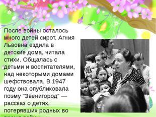 После войны осталось много детей сирот. Агния Львовна ездила в детские дома,