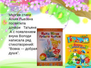Многие стихи Агния Львовна посвятила дочери Татьяне. А с появлением внука Во