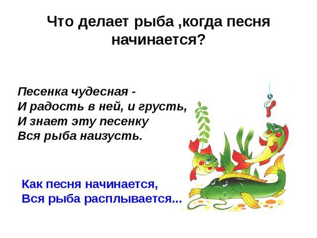 Что делает рыба ,когда песня начинается? Песенка чудесная - И радость в ней,...