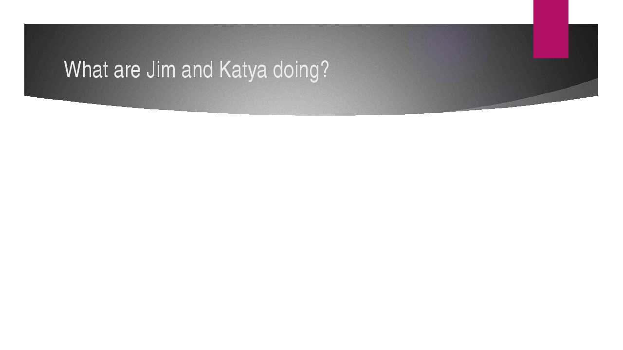 What are Jim and Katya doing?