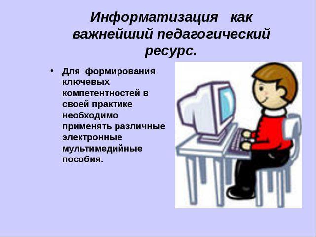 Информатизация как важнейший педагогический ресурс. Для формирования ключевых...