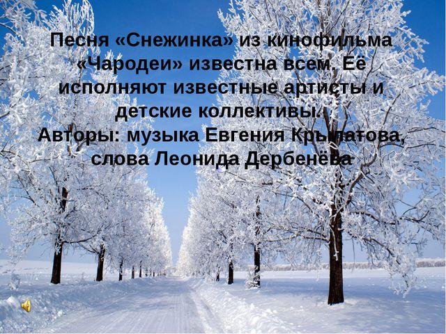 Песня «Снежинка» из кинофильма «Чародеи» известна всем. Её исполняют известны...