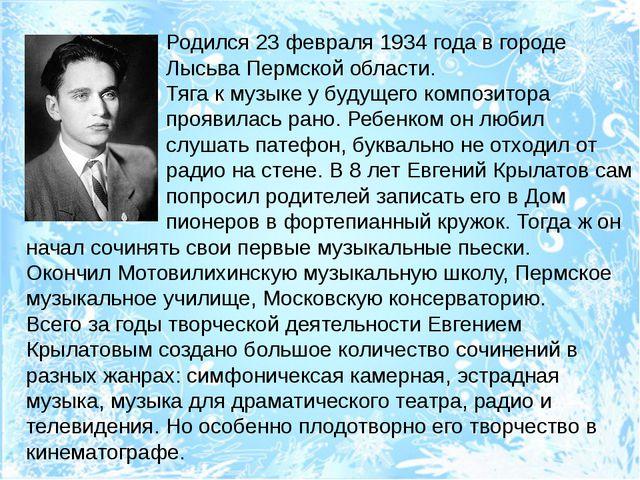 Родился 23 февраля 1934 года в городе Лысьва Пермской области. Тяга к музыке...