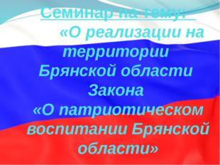 Семинар на тему: «О реализации на территории Брянской области Закона «О патри