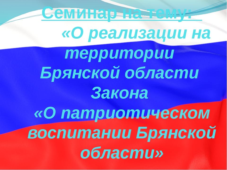Семинар на тему: «О реализации на территории Брянской области Закона «О патри...