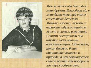 Моя мама всегда была для меня другом. Благодаря ей, у меня было пожалуй самое