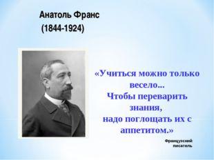 Французский писатель Анатоль Франс (1844-1924) «Учиться можно только весело..