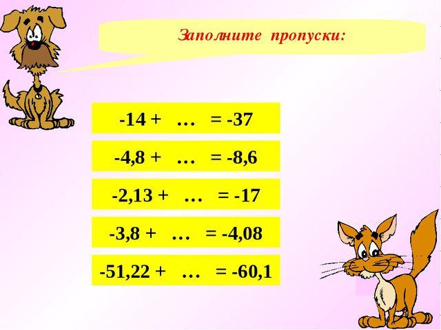 Заполните пропуски: -14 + … = -37 -4,8 + … = -8,6 -2,13 + … = -17 -3,8 + … =...