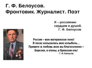 Г. Ф. Белоусов. Фронтовик. Журналист. Поэт Я – россиянин сердцем и душой. Г.