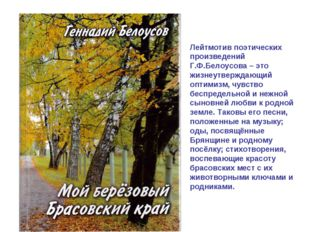 Лейтмотив поэтических произведений Г.Ф.Белоусова – это жизнеутверждающий опти