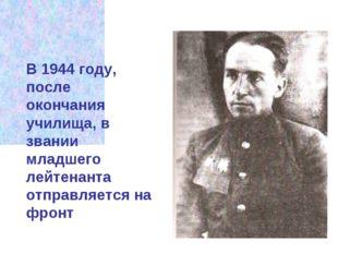 В 1944 году, после окончания училища, в звании младшего лейтенанта отправляет