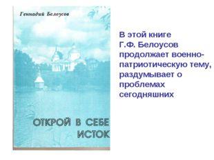 В этой книге Г.Ф. Белоусов продолжает военно-патриотическую тему, раздумывает