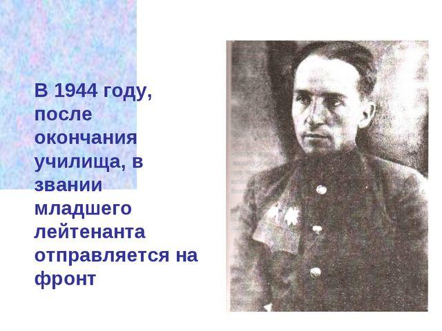 В 1944 году, после окончания училища, в звании младшего лейтенанта отправляет...
