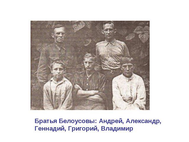 Братья Белоусовы: Андрей, Александр, Геннадий, Григорий, Владимир