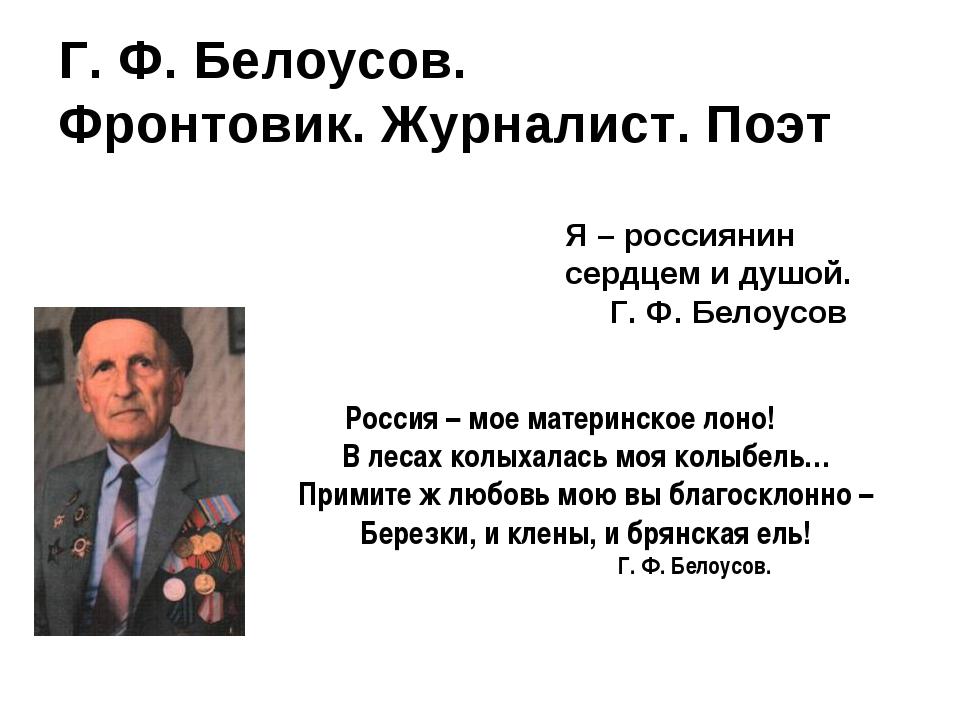 Г. Ф. Белоусов. Фронтовик. Журналист. Поэт Я – россиянин сердцем и душой. Г....