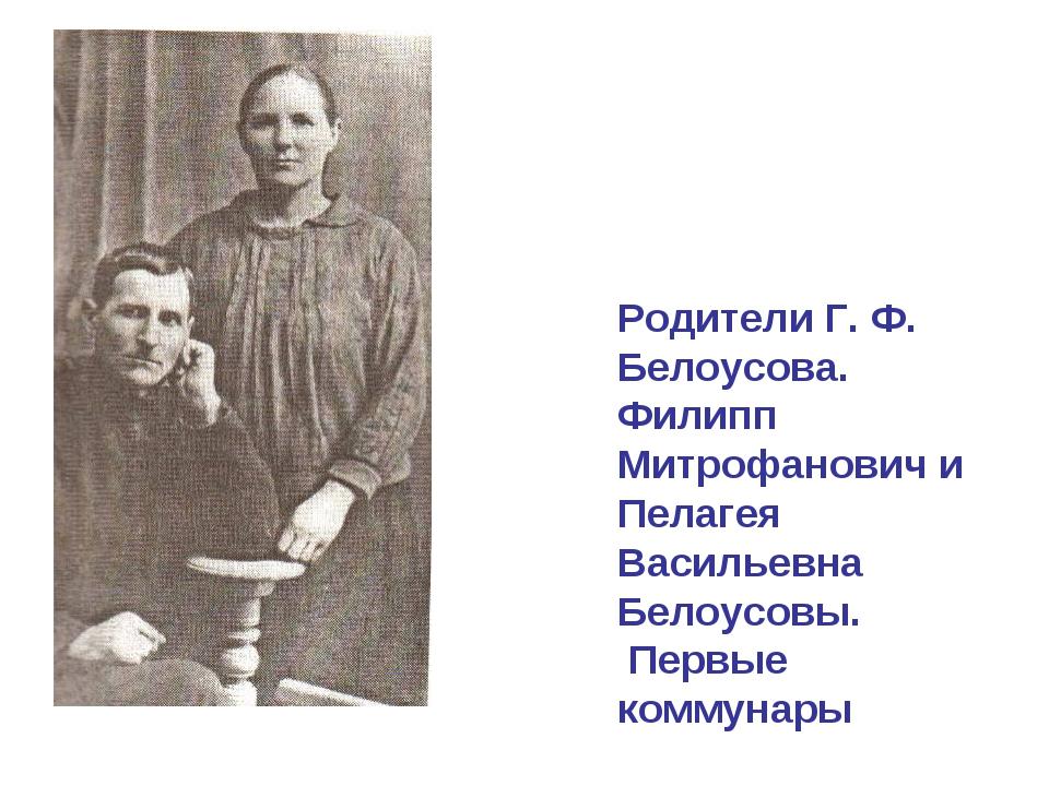Родители Г. Ф. Белоусова. Филипп Митрофанович и Пелагея Васильевна Белоусовы....