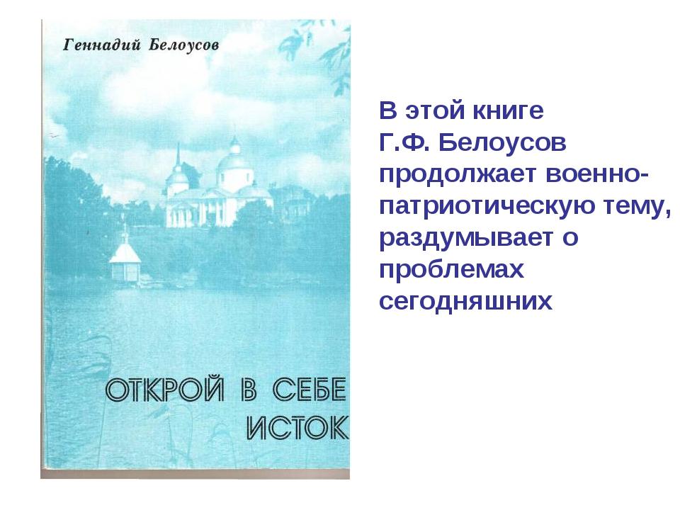 В этой книге Г.Ф. Белоусов продолжает военно-патриотическую тему, раздумывает...