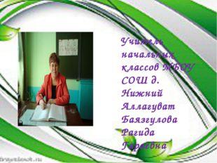 Учитель начальных классов МБОУ СОШ д. Нижний Аллагуват Баязгулова Рагида Гара