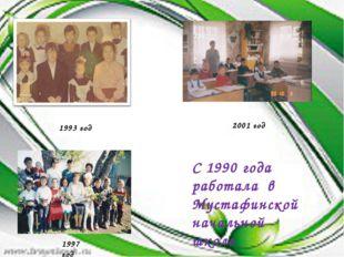 С 1990 года работала в Мустафинской начальной школе 2001 год 1993 год 1997 год