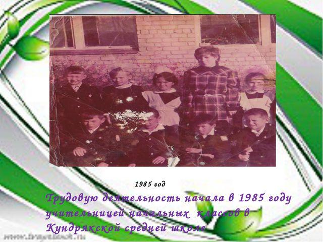 Трудовую деятельность начала в 1985 году учительницей начальных классов в Кун...