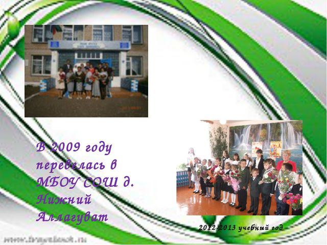 В 2009 году перевелась в МБОУ СОШ д. Нижний Аллагуват 2012-2013 учебный год