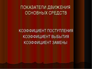 ПОКАЗАТЕЛИ ДВИЖЕНИЯ ОСНОВНЫХ СРЕДСТВ КОЭФФИЦИЕНТ ПОСТУПЛЕНИЯ КОЭФФИЦИЕНТ ВЫБЫ