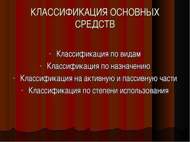 КЛАССИФИКАЦИЯ ОСНОВНЫХ СРЕДСТВ Классификация по видам Классификация по назнач...