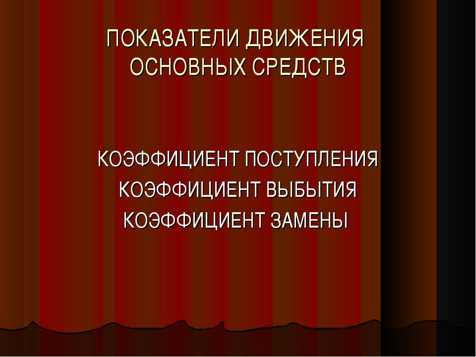 ПОКАЗАТЕЛИ ДВИЖЕНИЯ ОСНОВНЫХ СРЕДСТВ КОЭФФИЦИЕНТ ПОСТУПЛЕНИЯ КОЭФФИЦИЕНТ ВЫБЫ...