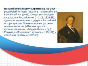 Николай Михайлович Карамзин(1766-1826) — российский историк, писатель, почетн