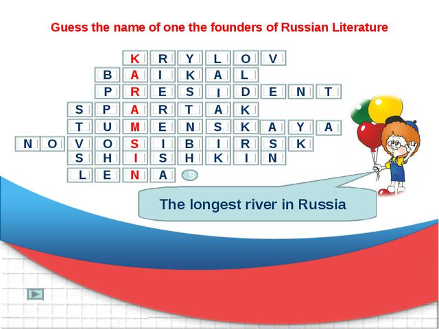 Guess the name of one the founders of Russian Literature The longest river in...