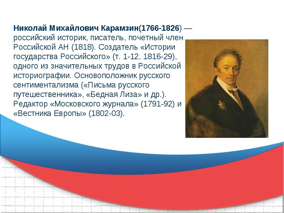 Николай Михайлович Карамзин(1766-1826) — российский историк, писатель, почетн...