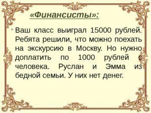 Ваш класс выиграл 15000 рублей. Ребята решили, что можно поехать на экскурсию