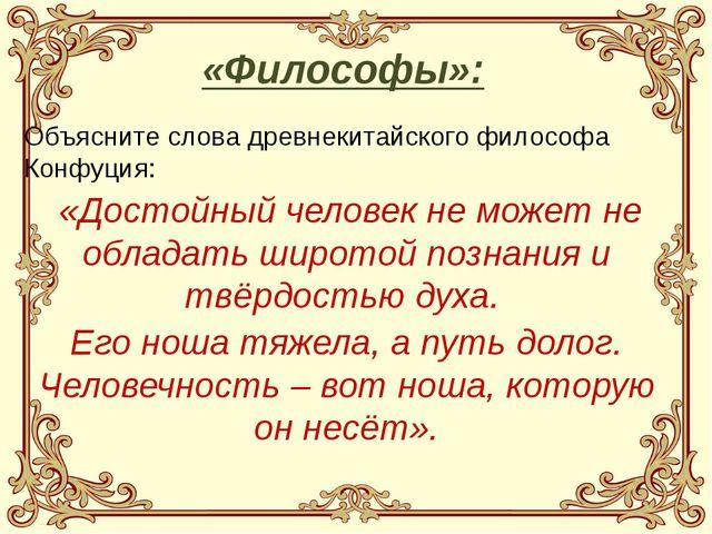 Объясните слова древнекитайского философа Конфуция: «Достойный человек не мож...