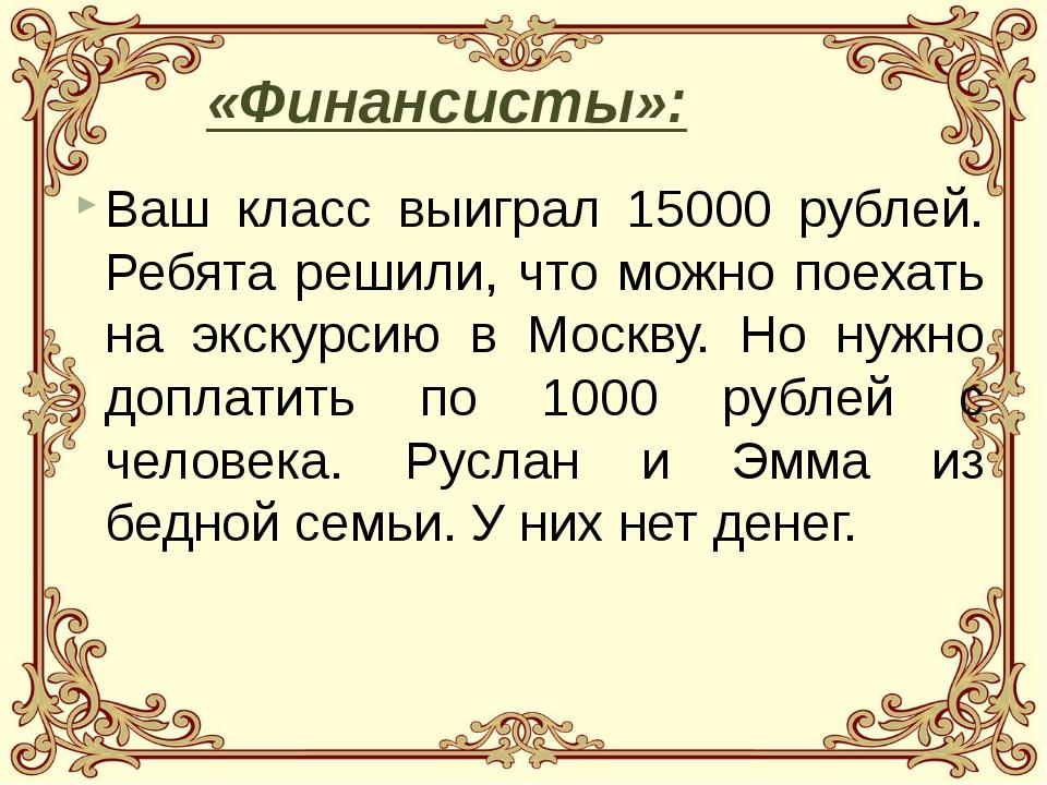 Ваш класс выиграл 15000 рублей. Ребята решили, что можно поехать на экскурсию...
