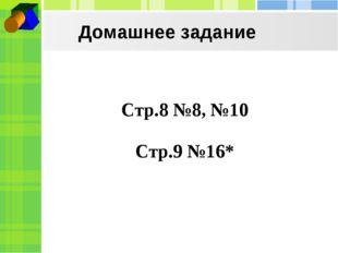 Домашнее задание Стр.8 №8, №10 Стр.9 №16*