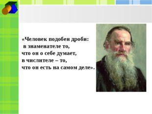 «Человек подобен дроби: в знаменателе то, что он о себе думает, в числителе –