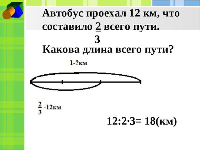 Автобус проехал 12 км, что составило 2 всего пути. 3 Какова длина всего пути?...