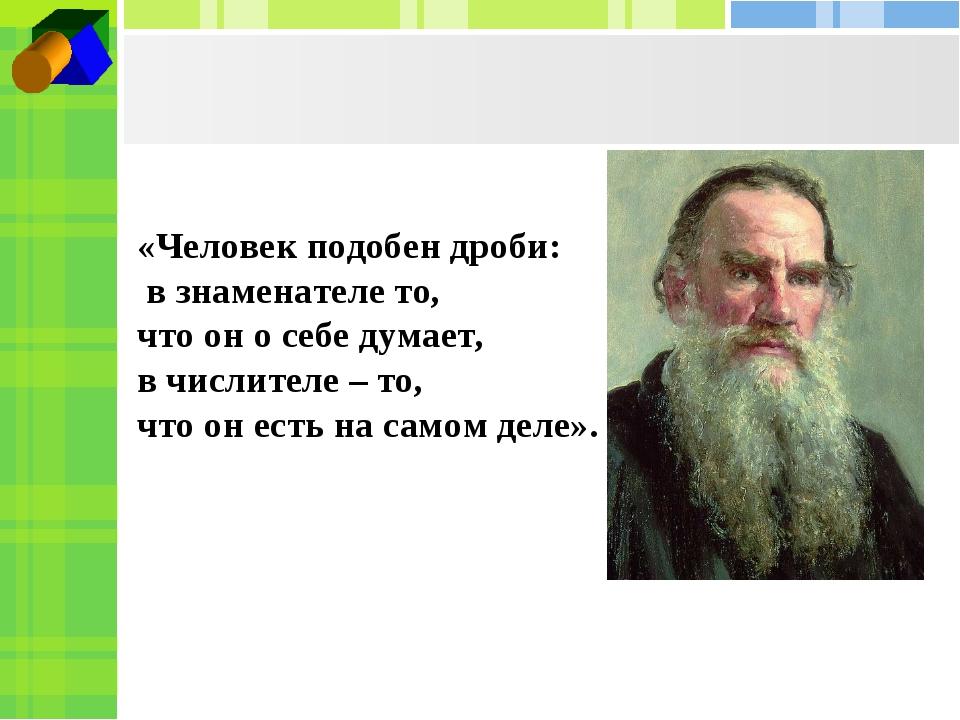 «Человек подобен дроби: в знаменателе то, что он о себе думает, в числителе –...
